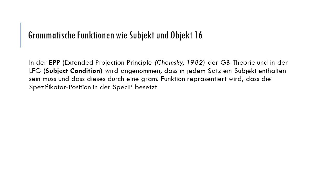 Grammatische Funktionen wie Subjekt und Objekt 16 In der EPP (Extended Projection Principle (Chomsky, 1982) der GB-Theorie und in der LFG (Subject Con