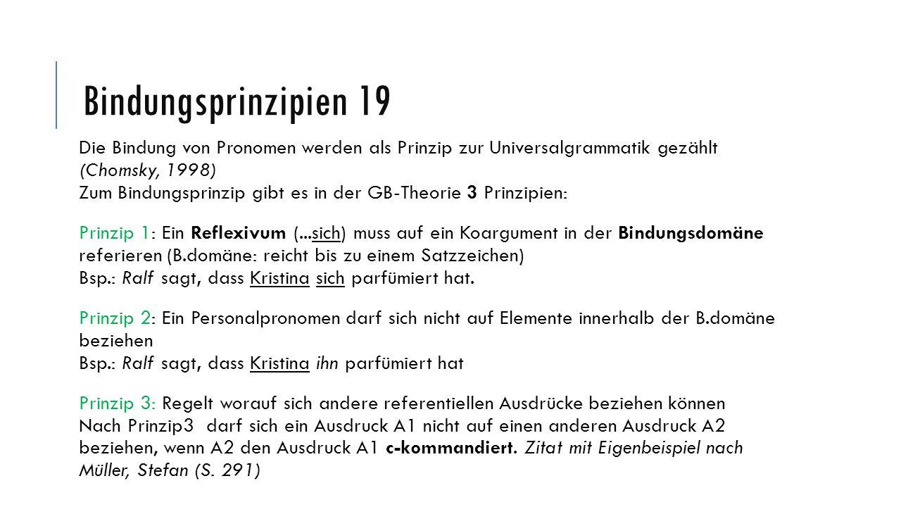 Bindungsprinzipien 19 Die Bindung von Pronomen werden als Prinzip zur Universalgrammatik gezählt (Chomsky, 1998) Zum Bindungsprinzip gibt es in der GB