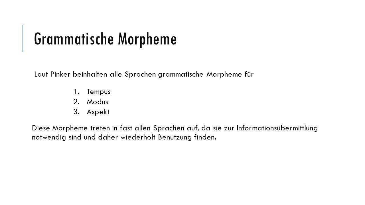 Grammatische Morpheme Laut Pinker beinhalten alle Sprachen grammatische Morpheme für 1.Tempus 2.Modus 3.Aspekt Diese Morpheme treten in fast allen Spr