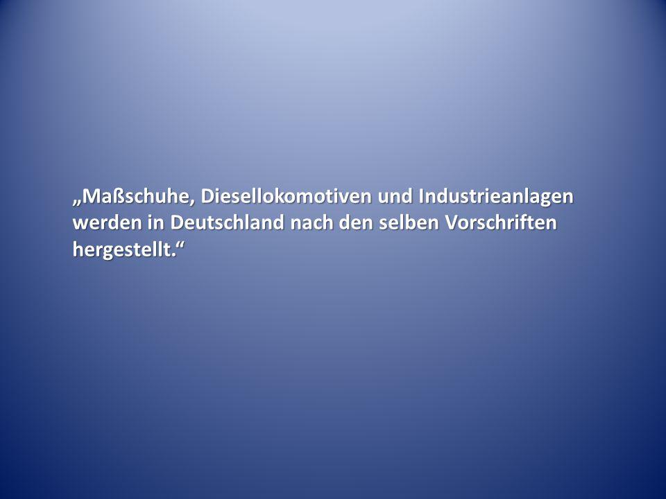 """""""Maßschuhe, Diesellokomotiven und Industrieanlagen werden in Deutschland nach den selben Vorschriften hergestellt."""""""