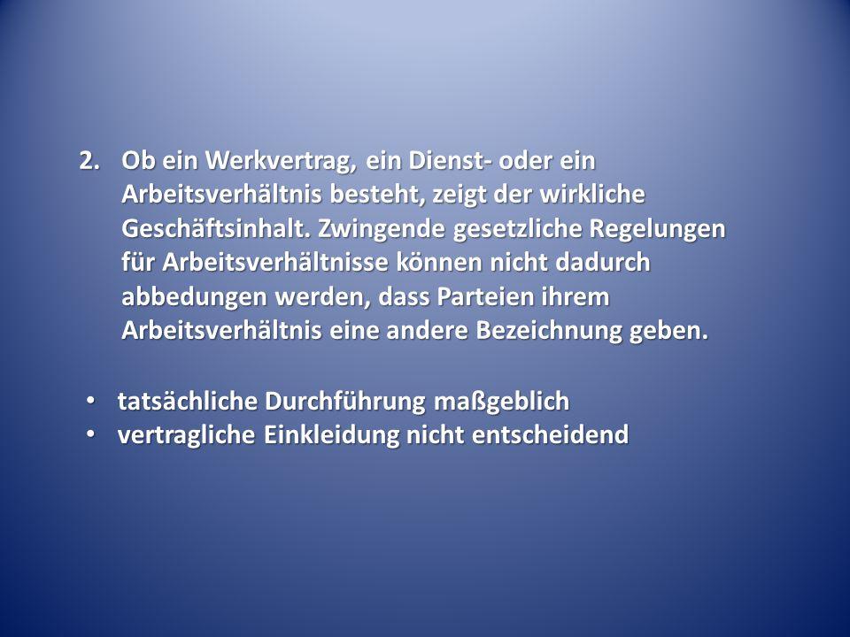 2.Ob ein Werkvertrag, ein Dienst- oder ein Arbeitsverhältnis besteht, zeigt der wirkliche Geschäftsinhalt.