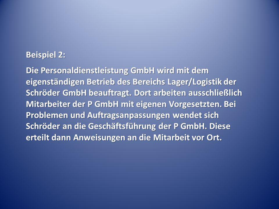 Beispiel 2: Die Personaldienstleistung GmbH wird mit dem eigenständigen Betrieb des Bereichs Lager/Logistik der Schröder GmbH beauftragt. Dort arbeite