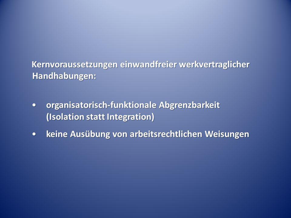 Kernvoraussetzungen einwandfreier werkvertraglicher Handhabungen: organisatorisch-funktionale Abgrenzbarkeit (Isolation statt Integration)organisatorisch-funktionale Abgrenzbarkeit (Isolation statt Integration) keine Ausübung von arbeitsrechtlichen Weisungenkeine Ausübung von arbeitsrechtlichen Weisungen