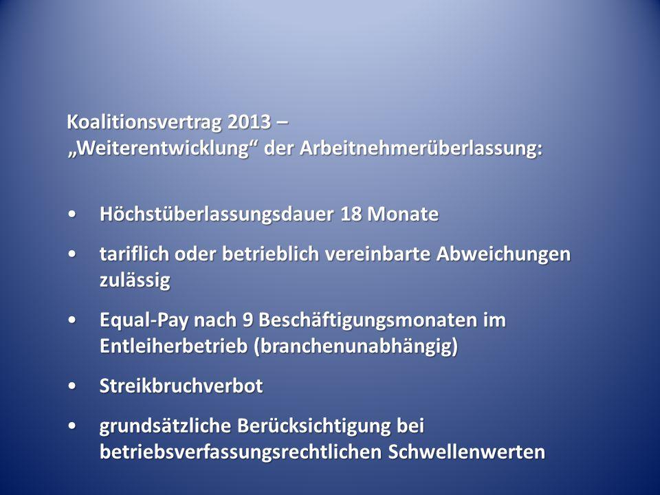 """Koalitionsvertrag 2013 – """"Weiterentwicklung der Arbeitnehmerüberlassung: Höchstüberlassungsdauer 18 MonateHöchstüberlassungsdauer 18 Monate tariflich oder betrieblich vereinbarte Abweichungen zulässigtariflich oder betrieblich vereinbarte Abweichungen zulässig Equal-Pay nach 9 Beschäftigungsmonaten im Entleiherbetrieb (branchenunabhängig)Equal-Pay nach 9 Beschäftigungsmonaten im Entleiherbetrieb (branchenunabhängig) StreikbruchverbotStreikbruchverbot grundsätzliche Berücksichtigung bei betriebsverfassungsrechtlichen Schwellenwertengrundsätzliche Berücksichtigung bei betriebsverfassungsrechtlichen Schwellenwerten"""