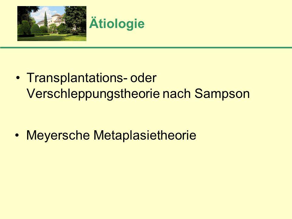 Ätiologie Transplantations- oder Verschleppungstheorie nach Sampson Meyersche Metaplasietheorie