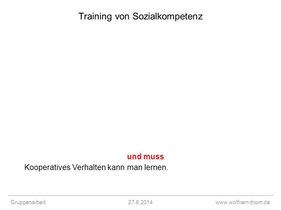 Gruppenarbeit27.6.2014www.wolfram-thom.de Kooperatives Verhalten kann und muss man lernen. Training von Sozialkompetenz
