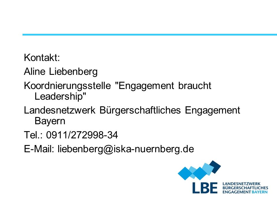 Kontakt: Aline Liebenberg Koordnierungsstelle Engagement braucht Leadership Landesnetzwerk Bürgerschaftliches Engagement Bayern Tel.: 0911/272998-34 E-Mail: liebenberg@iska-nuernberg.de