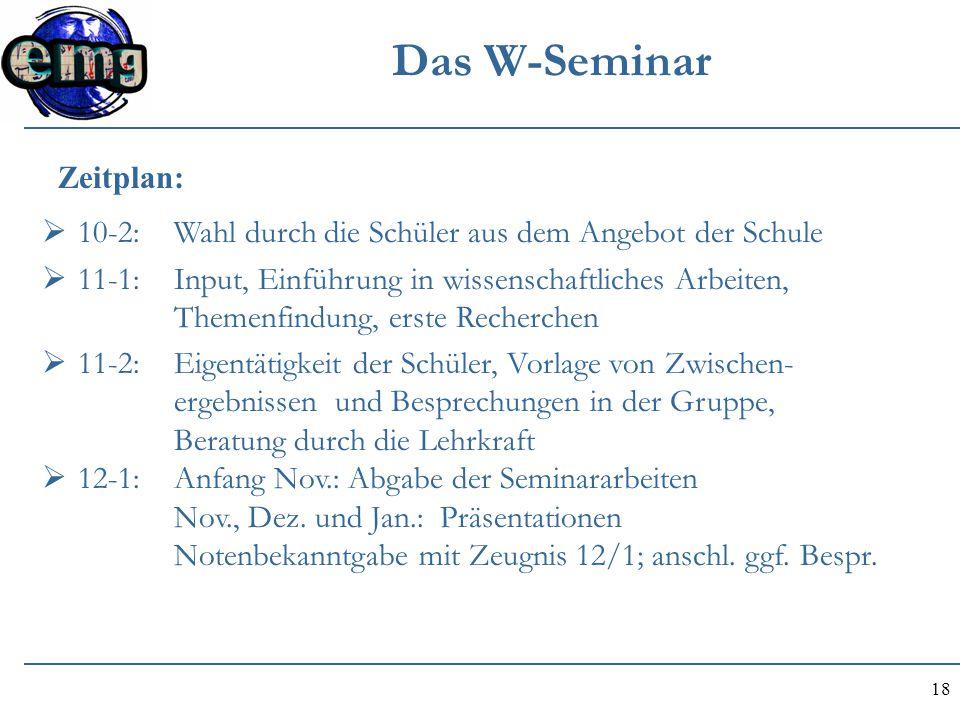 18 Das W-Seminar  10-2: Wahl durch die Schüler aus dem Angebot der Schule  11-1: Input, Einführung in wissenschaftliches Arbeiten, Themenfindung, er
