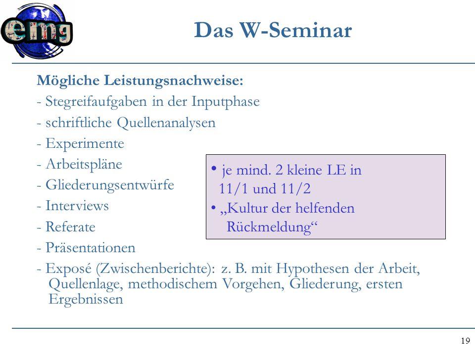 19 Das W-Seminar Mögliche Leistungsnachweise: - Stegreifaufgaben in der Inputphase - schriftliche Quellenanalysen - Experimente - Arbeitspläne - Glied