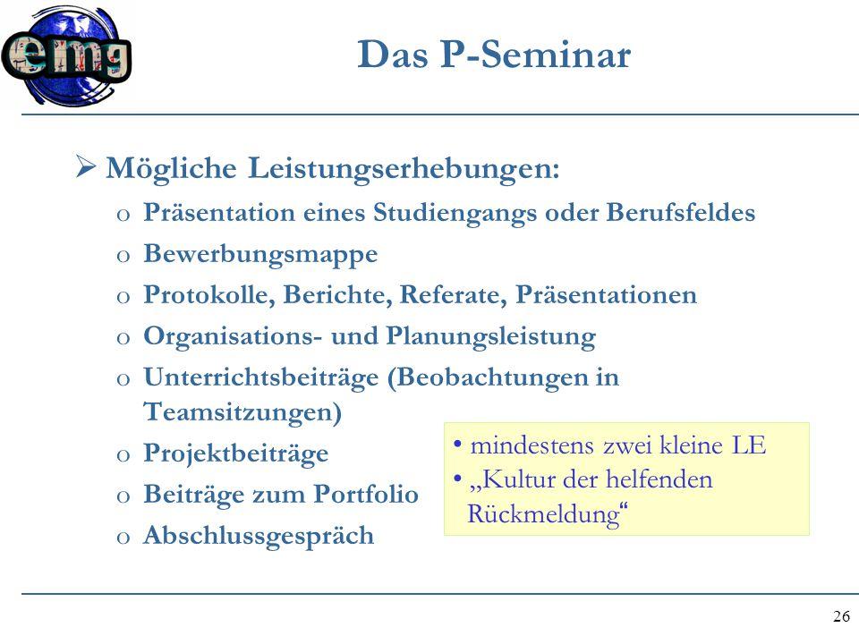 26 Das P-Seminar  Mögliche Leistungserhebungen: oPräsentation eines Studiengangs oder Berufsfeldes oBewerbungsmappe oProtokolle, Berichte, Referate,