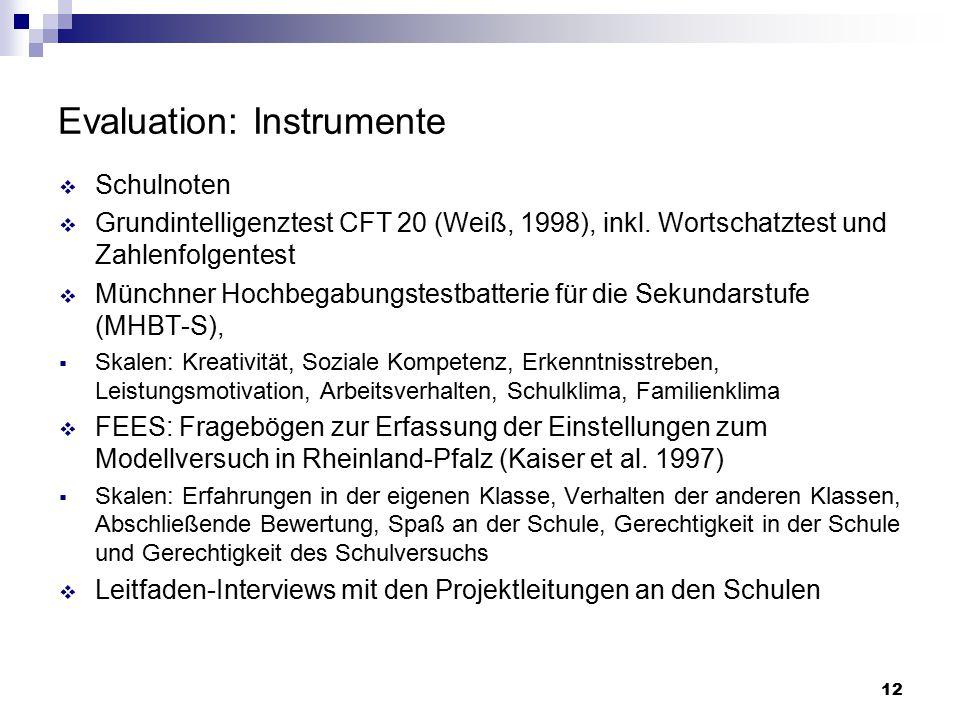 12 Evaluation: Instrumente  Schulnoten  Grundintelligenztest CFT 20 (Weiß, 1998), inkl. Wortschatztest und Zahlenfolgentest  Münchner Hochbegabungs