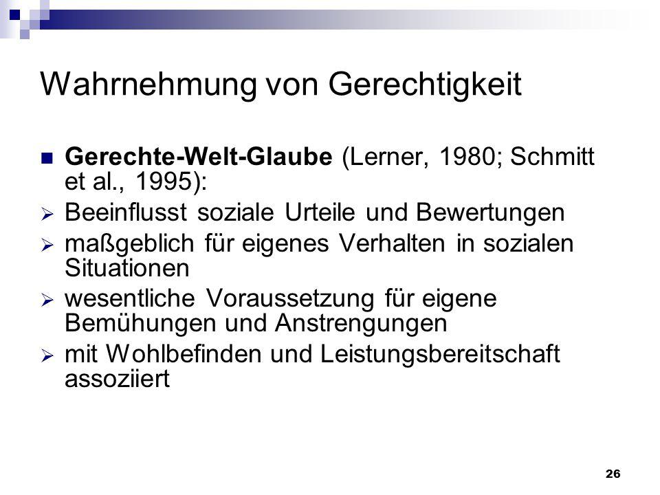 26 Wahrnehmung von Gerechtigkeit Gerechte-Welt-Glaube (Lerner, 1980; Schmitt et al., 1995):  Beeinflusst soziale Urteile und Bewertungen  maßgeblich