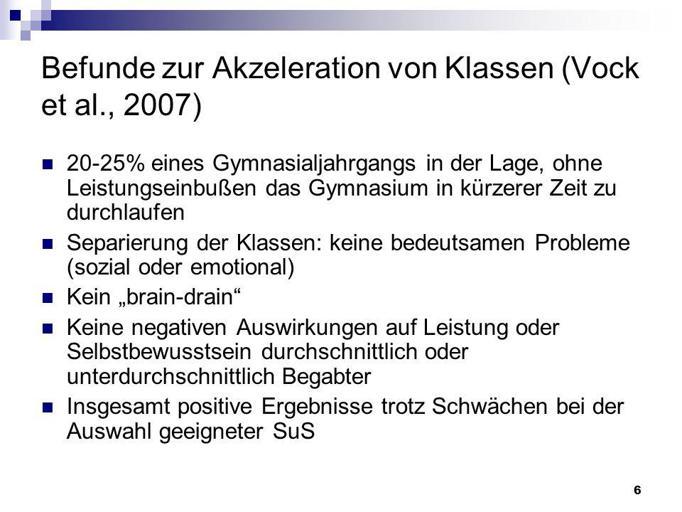 6 Befunde zur Akzeleration von Klassen (Vock et al., 2007) 20-25% eines Gymnasialjahrgangs in der Lage, ohne Leistungseinbußen das Gymnasium in kürzer