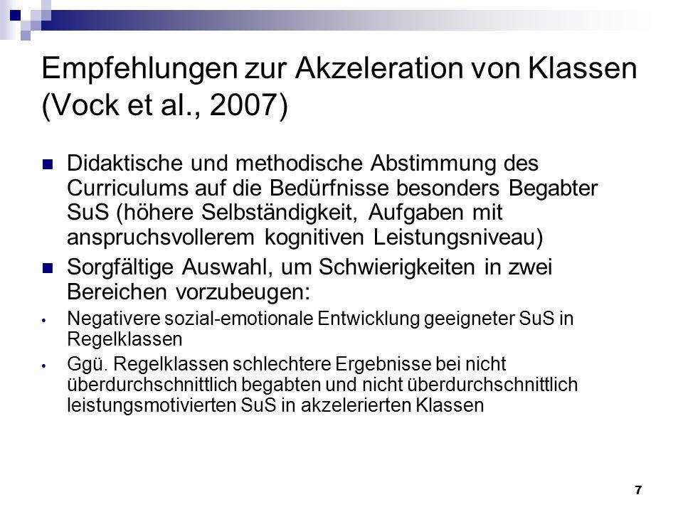 7 Empfehlungen zur Akzeleration von Klassen (Vock et al., 2007) Didaktische und methodische Abstimmung des Curriculums auf die Bedürfnisse besonders Begabter SuS (höhere Selbständigkeit, Aufgaben mit anspruchsvollerem kognitiven Leistungsniveau) Sorgfältige Auswahl, um Schwierigkeiten in zwei Bereichen vorzubeugen: Negativere sozial-emotionale Entwicklung geeigneter SuS in Regelklassen Ggü.