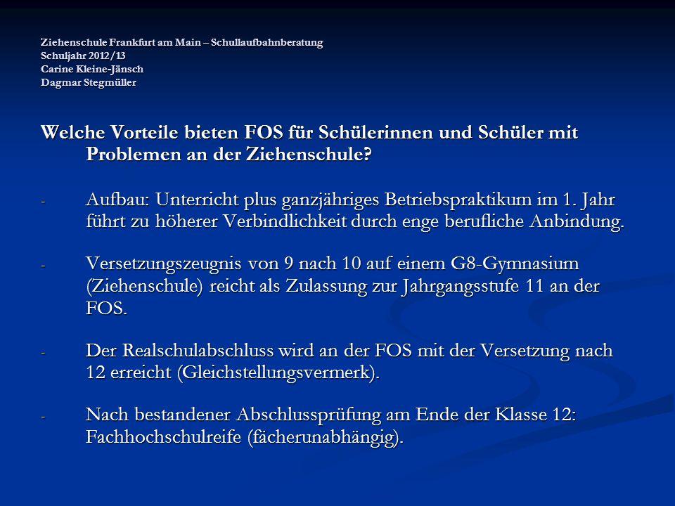 Ziehenschule Frankfurt am Main – Schullaufbahnberatung Schuljahr 2012/13 Carine Kleine-Jänsch Dagmar Stegmüller Welche Vorteile bieten FOS für Schülerinnen und Schüler mit Problemen an der Ziehenschule.