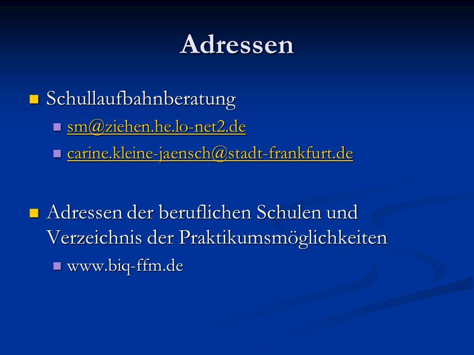Adressen Schullaufbahnberatung Schullaufbahnberatung sm@ziehen.he.lo-net2.de sm@ziehen.he.lo-net2.de sm@ziehen.he.lo-net2.de carine.kleine-jaensch@stadt-frankfurt.de carine.kleine-jaensch@stadt-frankfurt.de carine.kleine-jaensch@stadt-frankfurt.de Adressen der beruflichen Schulen und Verzeichnis der Praktikumsmöglichkeiten Adressen der beruflichen Schulen und Verzeichnis der Praktikumsmöglichkeiten www.biq-ffm.de www.biq-ffm.de