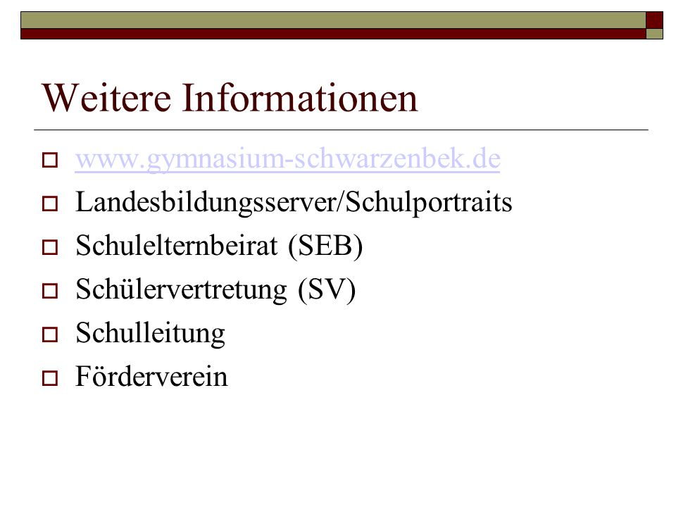 Weitere Informationen  www.gymnasium-schwarzenbek.de www.gymnasium-schwarzenbek.de  Landesbildungsserver/Schulportraits  Schulelternbeirat (SEB)  Schülervertretung (SV)  Schulleitung  Förderverein