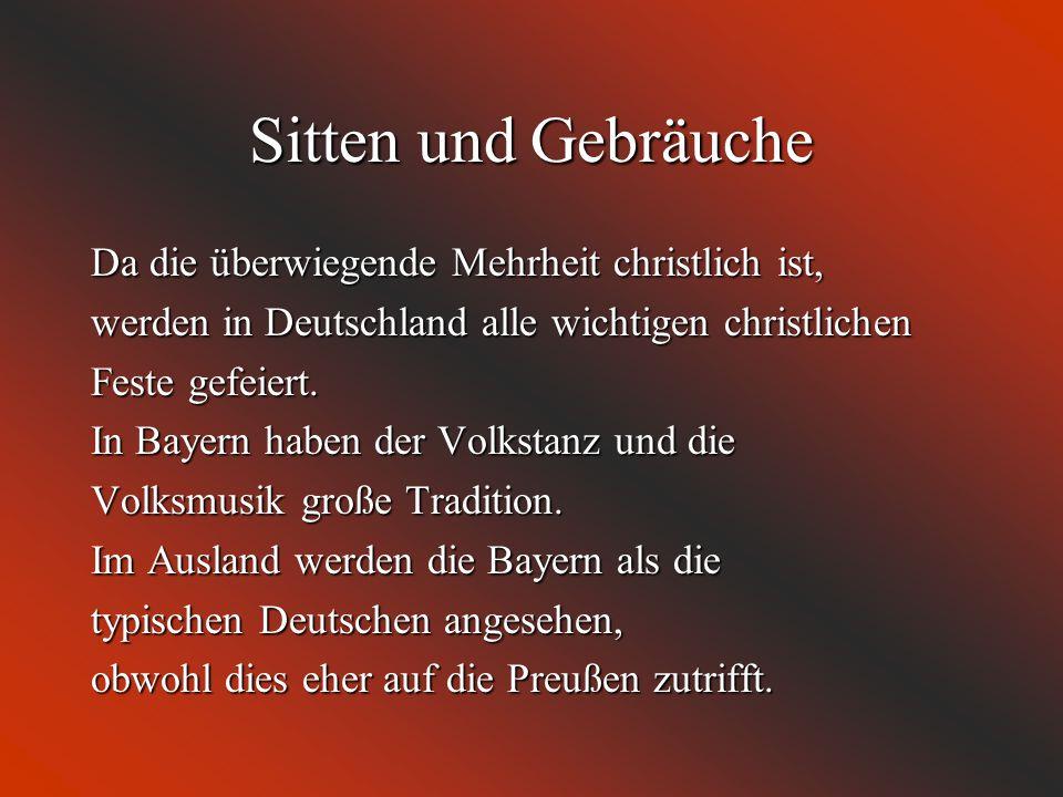 Sitten und Gebräuche Da die überwiegende Mehrheit christlich ist, werden in Deutschland alle wichtigen christlichen Feste gefeiert. In Bayern haben de