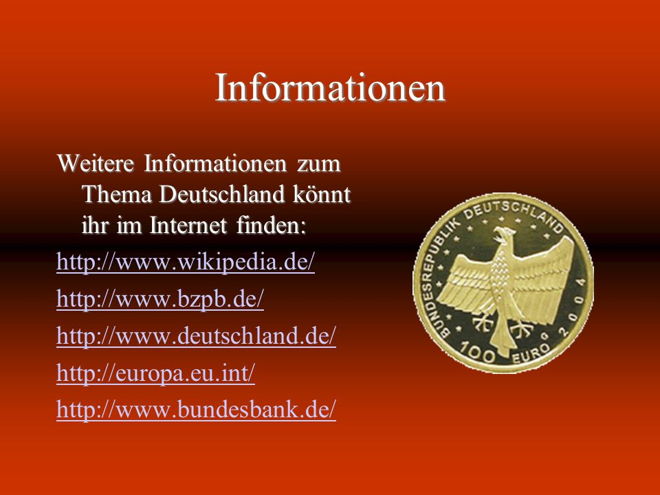 Informationen Weitere Informationen zum Thema Deutschland könnt ihr im Internet finden: http://www.wikipedia.de/ http://www.bzpb.de/ http://www.deutsc