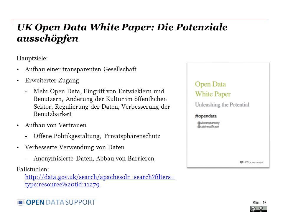 UK Open Data White Paper: Die Potenziale ausschöpfen Hauptziele: Aufbau einer transparenten Gesellschaft Erweiterter Zugang -Mehr Open Data, Eingriff von Entwicklern und Benutzern, Änderung der Kultur im öffentlichen Sektor, Regulierung der Daten, Verbesserung der Benutzbarkeit Aufbau von Vertrauen -Offene Politikgestaltung, Privatsphärenschutz Verbesserte Verwendung von Daten -Anonymisierte Daten, Abbau von Barrieren Fallstudien: http://data.gov.uk/search/apachesolr_search filters= type:resource%20tid:11279 http://data.gov.uk/search/apachesolr_search filters= type:resource%20tid:11279 Slide 16