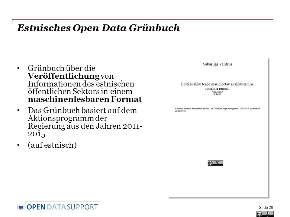 Estnisches Open Data Grünbuch Grünbuch über die Veröffentlichung von Informationen des estnischen öffentlichen Sektors in einem maschinenlesbaren Format Das Grünbuch basiert auf dem Aktionsprogramm der Regierung aus den Jahren 2011- 2015 (auf estnisch) Slide 20