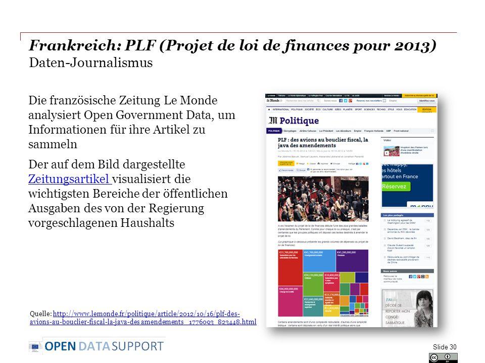 Frankreich: PLF (Projet de loi de finances pour 2013) Daten-Journalismus Die französische Zeitung Le Monde analysiert Open Government Data, um Informationen für ihre Artikel zu sammeln Der auf dem Bild dargestellte Zeitungsartikel visualisiert die wichtigsten Bereiche der öffentlichen Ausgaben des von der Regierung vorgeschlagenen Haushalts Zeitungsartikel Slide 30 Quelle: http://www.lemonde.fr/politique/article/2012/10/16/plf-des- avions-au-bouclier-fiscal-la-java-des amendements_ 1776093_823448.htmlhttp://www.lemonde.fr/politique/article/2012/10/16/plf-des- avions-au-bouclier-fiscal-la-java-des amendements_ 1776093_823448.html