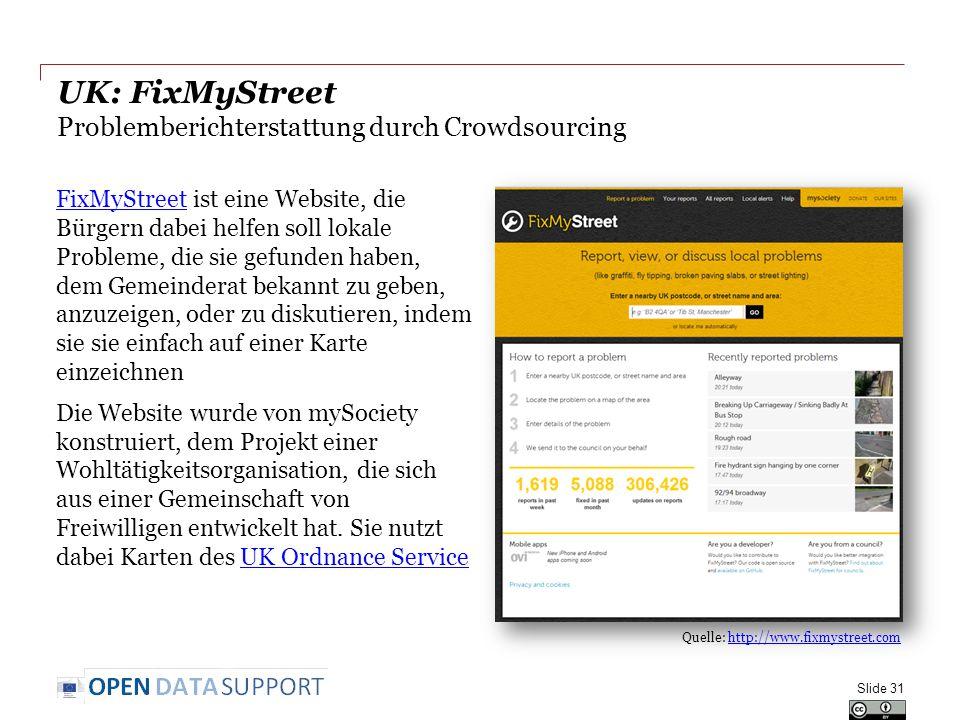 UK: FixMyStreet Problemberichterstattung durch Crowdsourcing Slide 31 Quelle: http://www.fixmystreet.comhttp://www.fixmystreet.com FixMyStreetFixMyStreet ist eine Website, die Bürgern dabei helfen soll lokale Probleme, die sie gefunden haben, dem Gemeinderat bekannt zu geben, anzuzeigen, oder zu diskutieren, indem sie sie einfach auf einer Karte einzeichnen Die Website wurde von mySociety konstruiert, dem Projekt einer Wohltätigkeitsorganisation, die sich aus einer Gemeinschaft von Freiwilligen entwickelt hat.