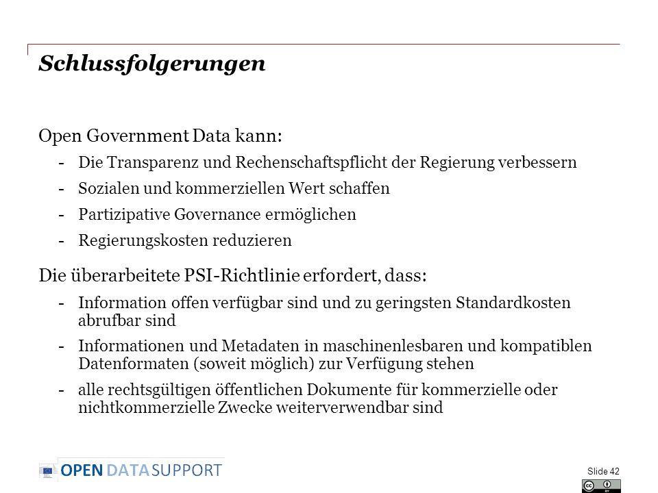 Schlussfolgerungen Open Government Data kann: -Die Transparenz und Rechenschaftspflicht der Regierung verbessern -Sozialen und kommerziellen Wert schaffen -Partizipative Governance ermöglichen -Regierungskosten reduzieren Die überarbeitete PSI-Richtlinie erfordert, dass: -Information offen verfügbar sind und zu geringsten Standardkosten abrufbar sind -Informationen und Metadaten in maschinenlesbaren und kompatiblen Datenformaten (soweit möglich) zur Verfügung stehen -alle rechtsgültigen öffentlichen Dokumente für kommerzielle oder nichtkommerzielle Zwecke weiterverwendbar sind Slide 42