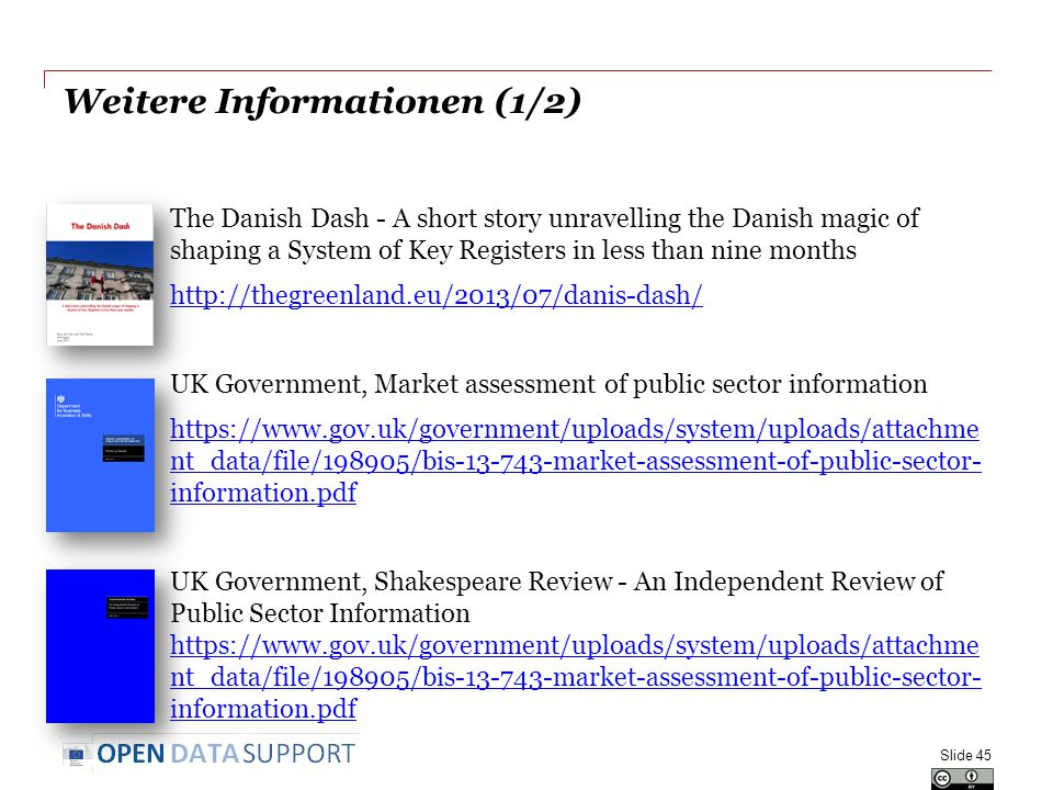 Weitere Informationen (1/2) The Danish Dash - A short story unravelling the Danish magic of shaping a System of Key Registers in less than nine months http://thegreenland.eu/2013/07/danis-dash/ UK Government, Market assessment of public sector information https://www.gov.uk/government/uploads/system/uploads/attachme nt_data/file/198905/bis-13-743-market-assessment-of-public-sector- information.pdf UK Government, Shakespeare Review - An Independent Review of Public Sector Information https://www.gov.uk/government/uploads/system/uploads/attachme nt_data/file/198905/bis-13-743-market-assessment-of-public-sector- information.pdf https://www.gov.uk/government/uploads/system/uploads/attachme nt_data/file/198905/bis-13-743-market-assessment-of-public-sector- information.pdf Slide 45