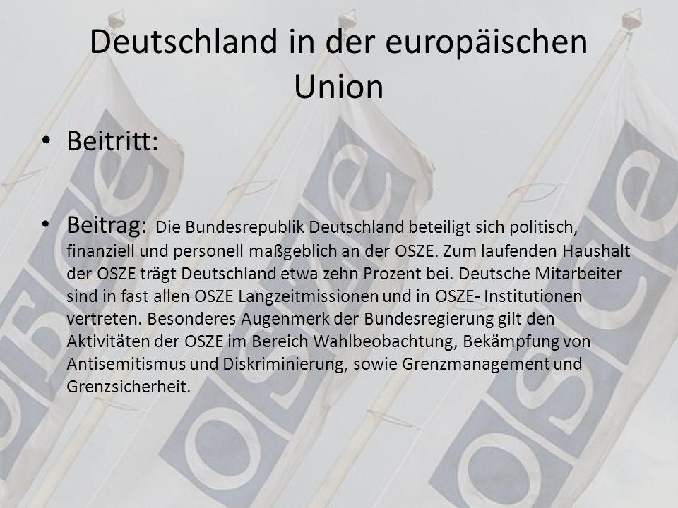 Deutschland Bedeutung in der EU: zusammen mit FR führende Rolle in der EU Beitrag Deutschlands in der OSZE: seit 1991 mit Zustimmung des Bundestages und zusammen mit verbündeten Armeen an verschiedenen friedenserhaltenden und -erzwingenden Einsätzen auch außerhalb Deutschlands und des Territoriums der NATO-Verbündeten teil.