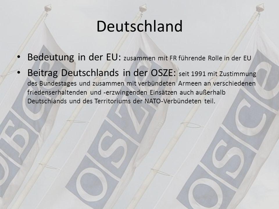 Deutschland Bedeutung in der EU: zusammen mit FR führende Rolle in der EU Beitrag Deutschlands in der OSZE: seit 1991 mit Zustimmung des Bundestages u