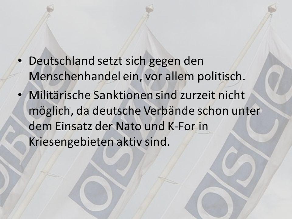 Deutschland setzt sich gegen den Menschenhandel ein, vor allem politisch. Militärische Sanktionen sind zurzeit nicht möglich, da deutsche Verbände sch