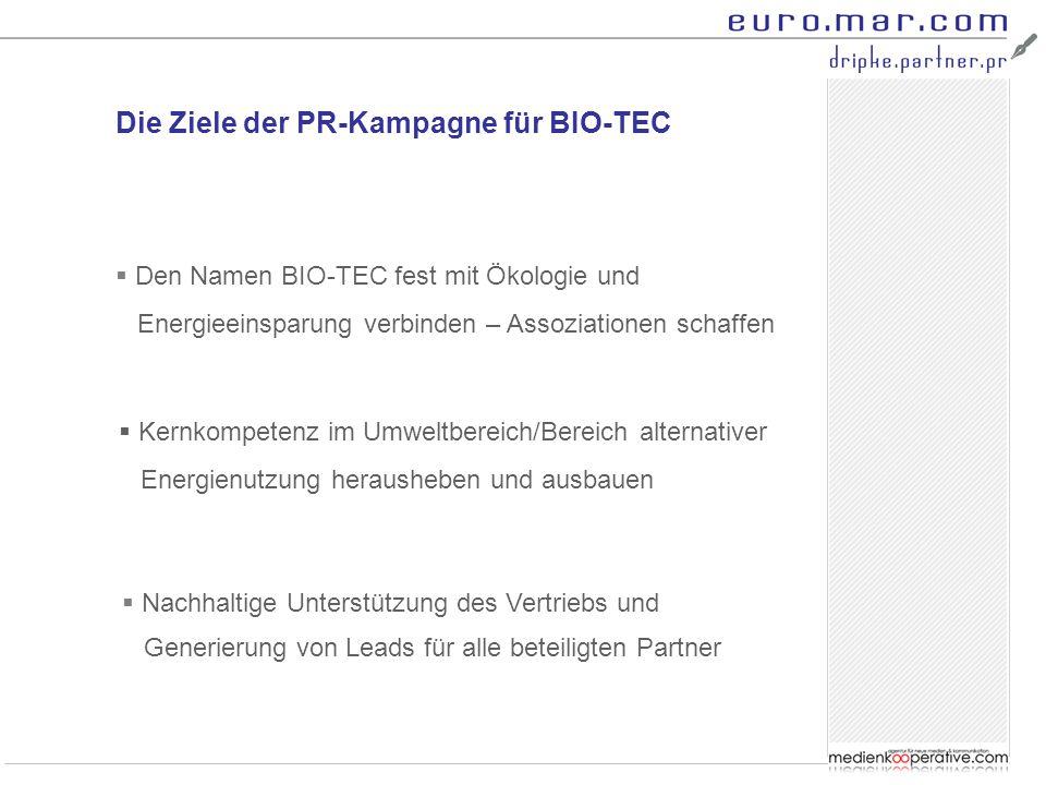 Die Ziele der PR-Kampagne für BIO-TEC  Den Namen BIO-TEC fest mit Ökologie und Energieeinsparung verbinden – Assoziationen schaffen  Kernkompetenz im Umweltbereich/Bereich alternativer Energienutzung herausheben und ausbauen  Nachhaltige Unterstützung des Vertriebs und Generierung von Leads für alle beteiligten Partner