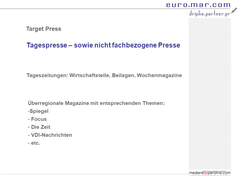 Tagespresse – sowie nicht fachbezogene Presse Target Press Tageszeitungen: Wirtschaftsteile, Beilagen, Wochenmagazine Überregionale Magazine mit entsprechenden Themen: -Spiegel - Focus - Die Zeit - VDI-Nachrichten - etc.