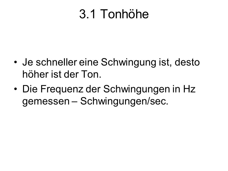 3.1 Tonhöhe Je schneller eine Schwingung ist, desto höher ist der Ton. Die Frequenz der Schwingungen in Hz gemessen – Schwingungen/sec.