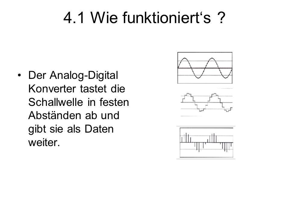 4.1 Wie funktioniert's ? Der Analog-Digital Konverter tastet die Schallwelle in festen Abständen ab und gibt sie als Daten weiter.