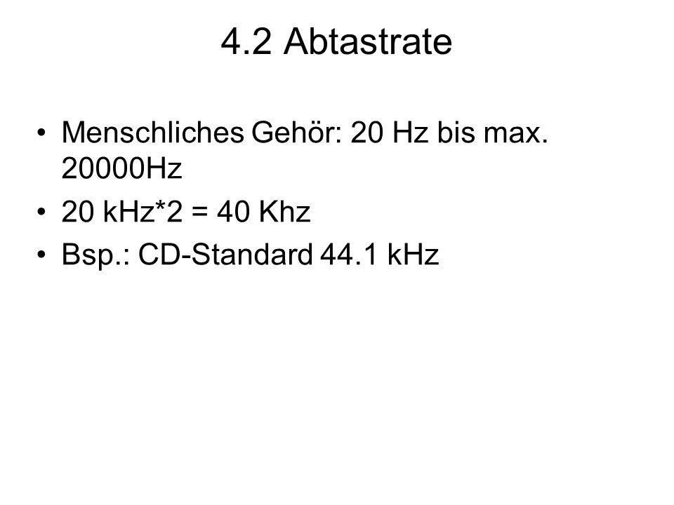 4.2 Abtastrate Menschliches Gehör: 20 Hz bis max. 20000Hz 20 kHz*2 = 40 Khz Bsp.: CD-Standard 44.1 kHz