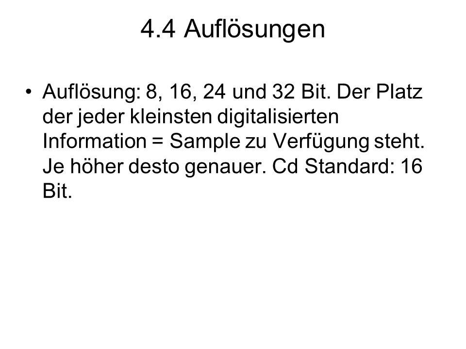 4.4 Auflösungen Auflösung: 8, 16, 24 und 32 Bit. Der Platz der jeder kleinsten digitalisierten Information = Sample zu Verfügung steht. Je höher desto