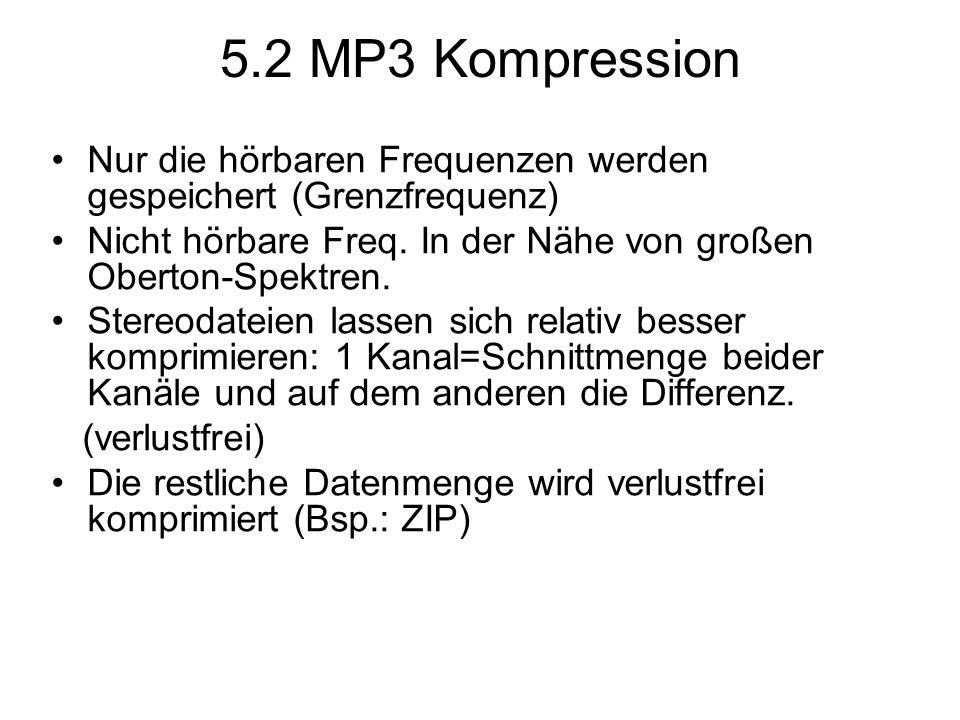 5.2 MP3 Kompression Nur die hörbaren Frequenzen werden gespeichert (Grenzfrequenz) Nicht hörbare Freq. In der Nähe von großen Oberton-Spektren. Stereo