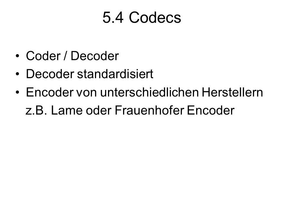 5.4 Codecs Coder / Decoder Decoder standardisiert Encoder von unterschiedlichen Herstellern z.B. Lame oder Frauenhofer Encoder