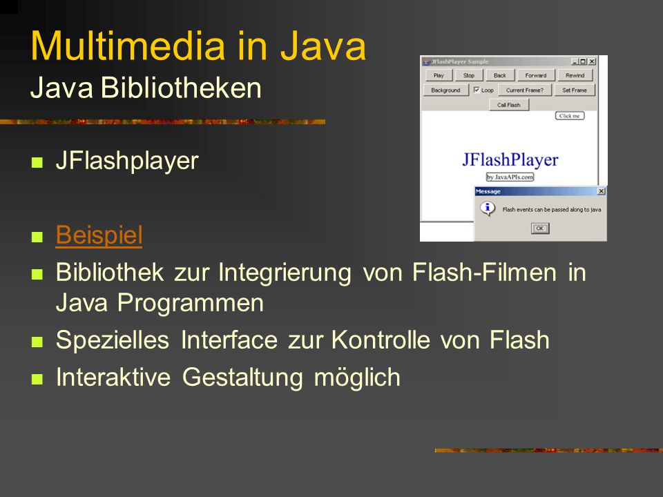 Multimedia in Java Java Media Framework Nicht Bestandteil des Standard JDK Unterstützte Formate: Video: Cinepak MPEG-1 JPEG Indeo Audio: PCM MPEG-1 MPEG Layer 3 GSM