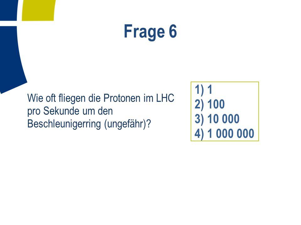 Frage 7 Supraleitende Magnete halten die Protonen im LHC auf ihrer Kreisbahn.