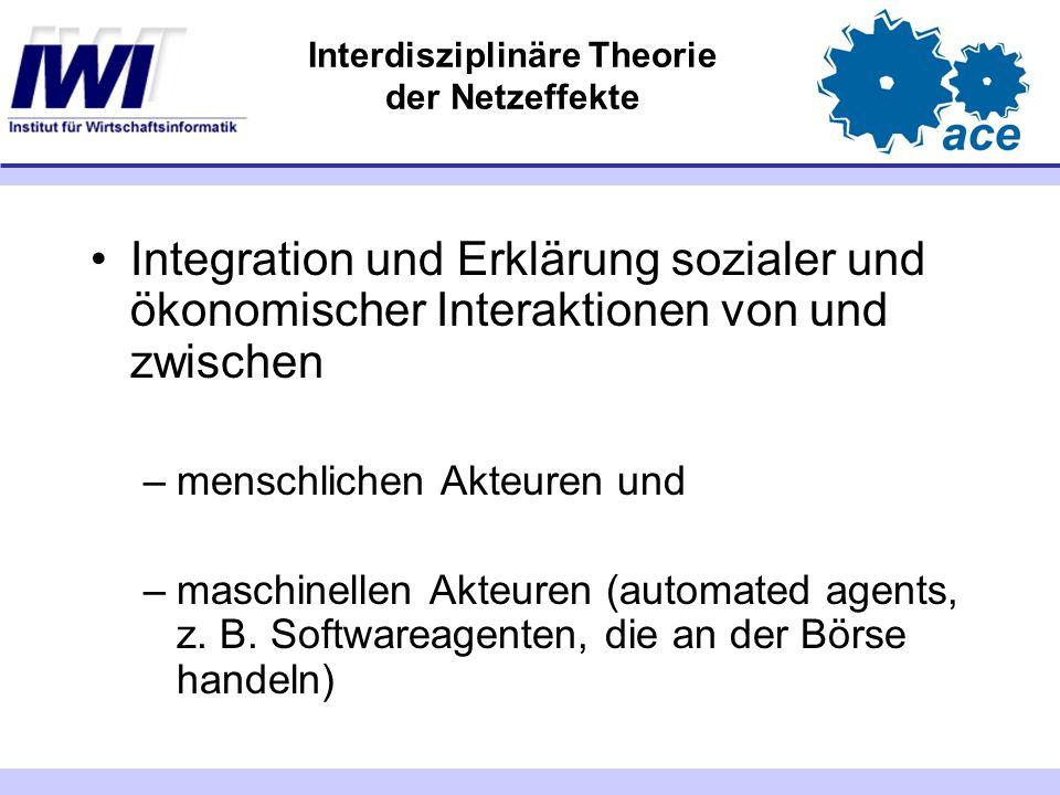 Interdisziplinäre Theorie der Netzeffekte Integration und Erklärung sozialer und ökonomischer Interaktionen von und zwischen –menschlichen Akteuren und –maschinellen Akteuren (automated agents, z.