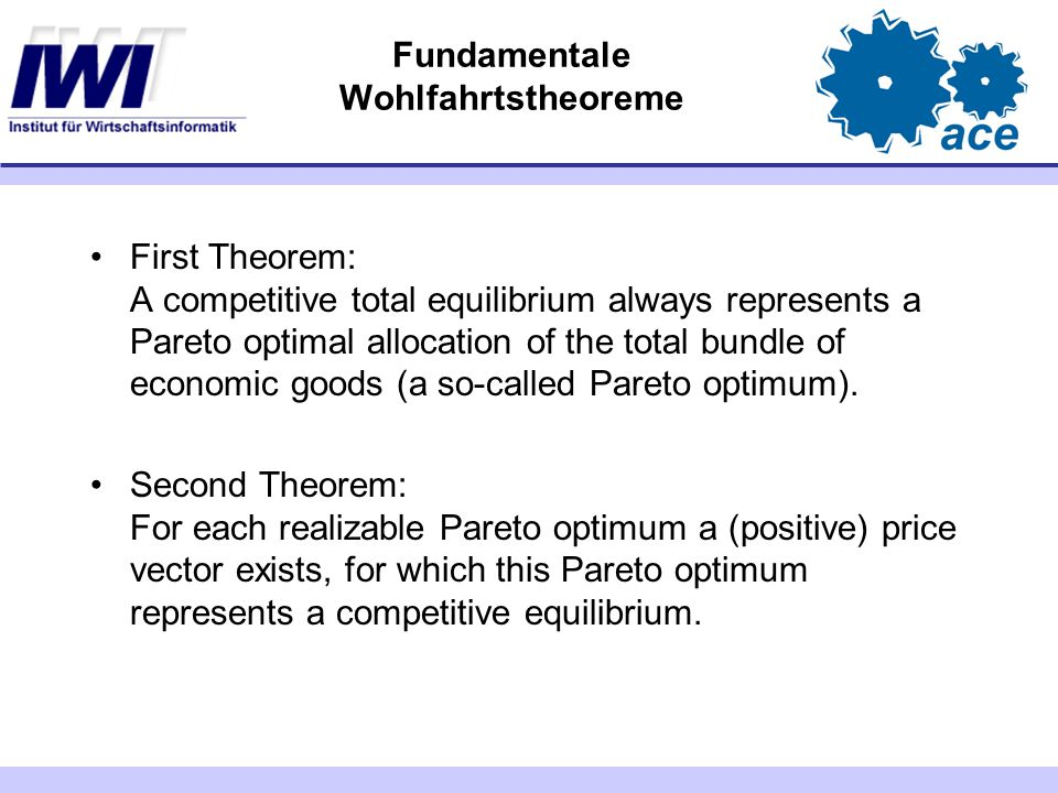 Fundamentale Wohlfahrtstheoreme First Theorem: A competitive total equilibrium always represents a Pareto optimal allocation of the total bundle of economic goods (a so-called Pareto optimum).