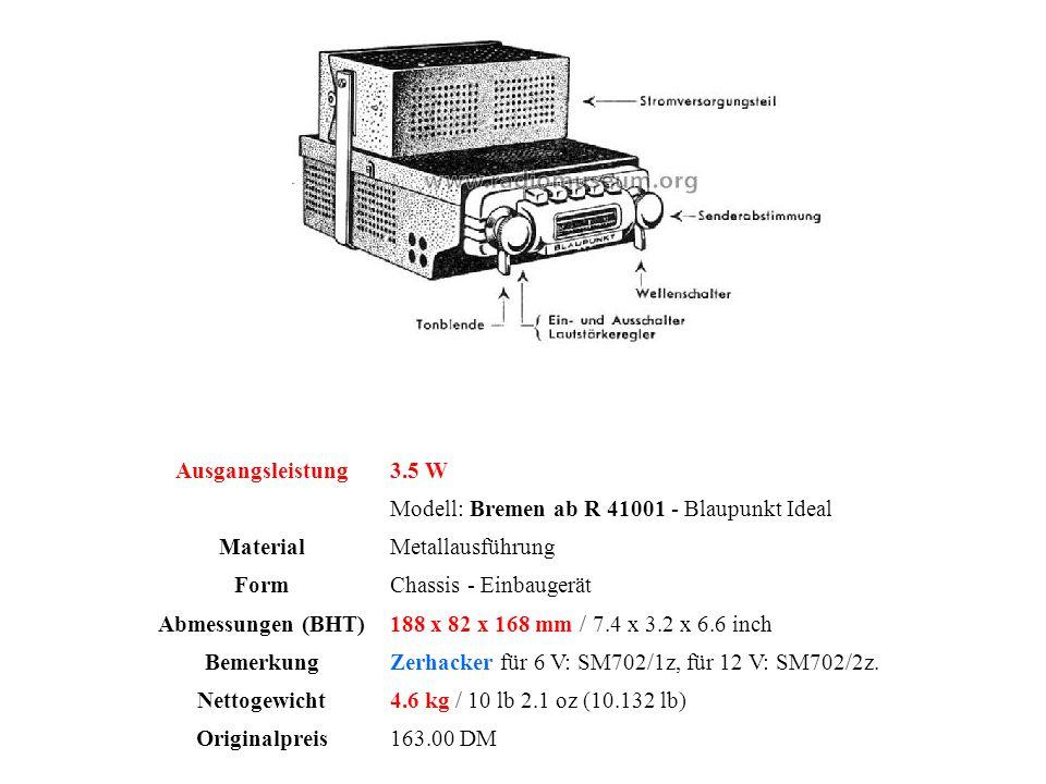 Ausgangsleistung3.5 W Modell: Bremen ab R 41001 - Blaupunkt Ideal MaterialMetallausführung FormChassis - Einbaugerät Abmessungen (BHT)188 x 82 x 168 mm / 7.4 x 3.2 x 6.6 inch BemerkungZerhacker für 6 V: SM702/1z, für 12 V: SM702/2z.