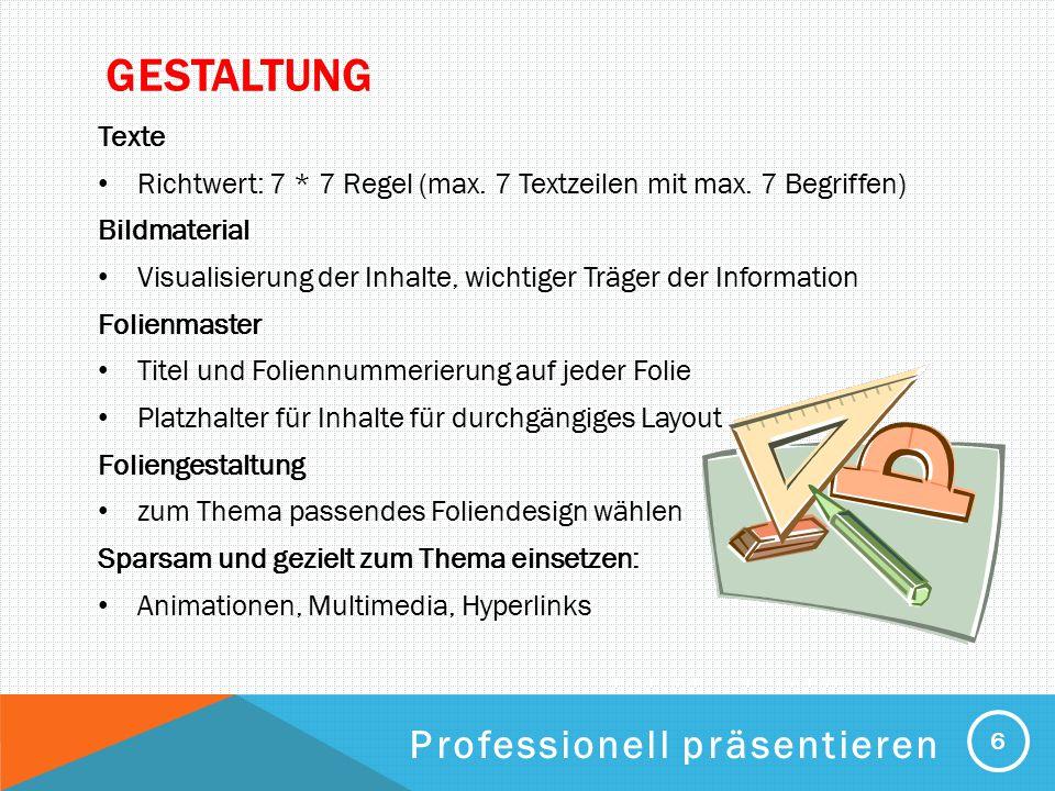 PROFESSIONELL PRÄSENTIEREN GESTALTUNG Texte Richtwert: 7 * 7 Regel (max. 7 Textzeilen mit max. 7 Begriffen) Bildmaterial Visualisierung der Inhalte, w
