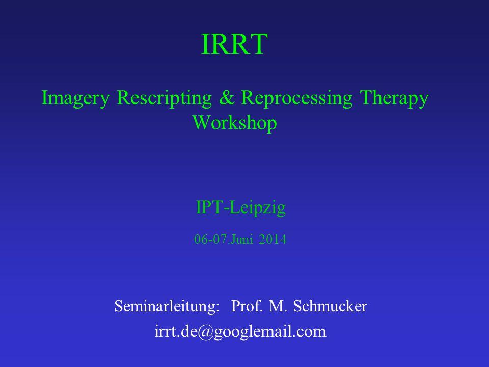 IRRT Imagery Rescripting & Reprocessing Therapy Workshop IPT-Leipzig 06-07.Juni 2014 Seminarleitung: Prof. M. Schmucker irrt.de@googlemail.com