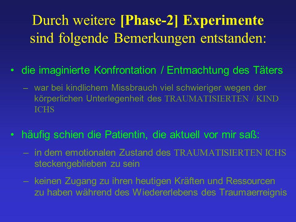 Durch weitere [Phase-2] Experimente sind folgende Bemerkungen entstanden: die imaginierte Konfrontation / Entmachtung des Täters –war bei kindlichem M