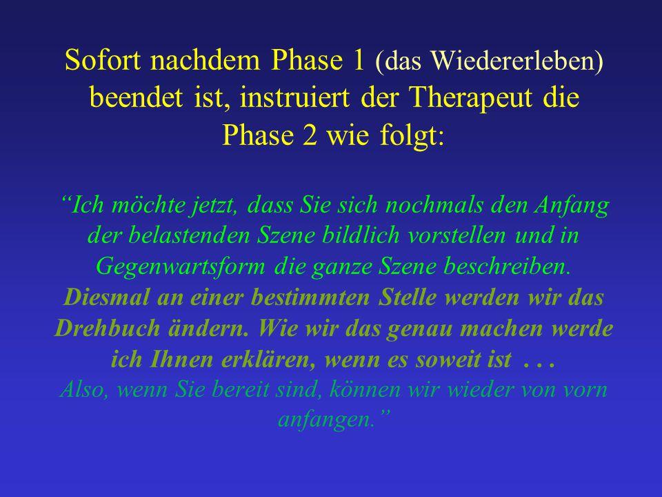"""Sofort nachdem Phase 1 (das Wiedererleben) beendet ist, instruiert der Therapeut die Phase 2 wie folgt : """"Ich möchte jetzt, dass Sie sich nochmals den"""