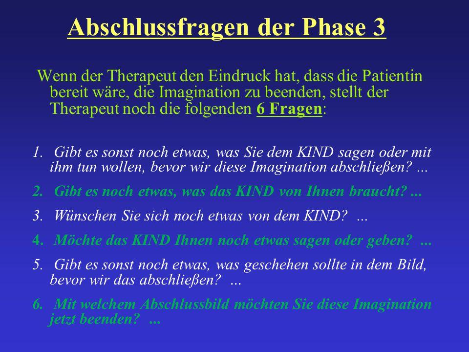Abschlussfragen der Phase 3 Wenn der Therapeut den Eindruck hat, dass die Patientin bereit wäre, die Imagination zu beenden, stellt der Therapeut noch